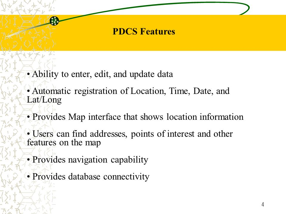 4 PDCS Features Ability to enter, edit, and update data Automatic registration of Location, Time, Date, and Lat/Long Provides Map interface that shows location information Users can find addresses, points of interest and other features on the map Provides navigation capability Provides database connectivity