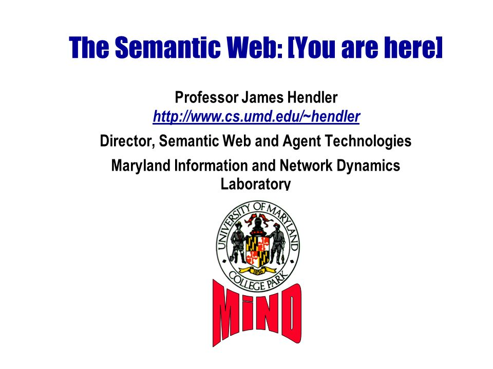 The Semantic Web: [You are here] Professor James Hendler http://www.cs.umd.edu/~hendler Director, Semantic Web and Agent Technologies Maryland Information and Network Dynamics Laboratory