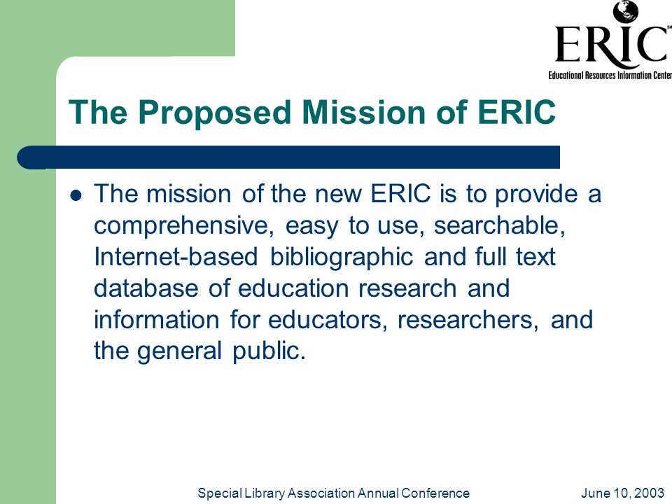 June 10, 2003Special Library Association Annual Conference The Proposed Mission of ERIC The mission of the new ERIC is to provide a comprehensive, easy to use, searchable, Internet-based bibliographic and full text database of education research and information for educators, researchers, and the general public.