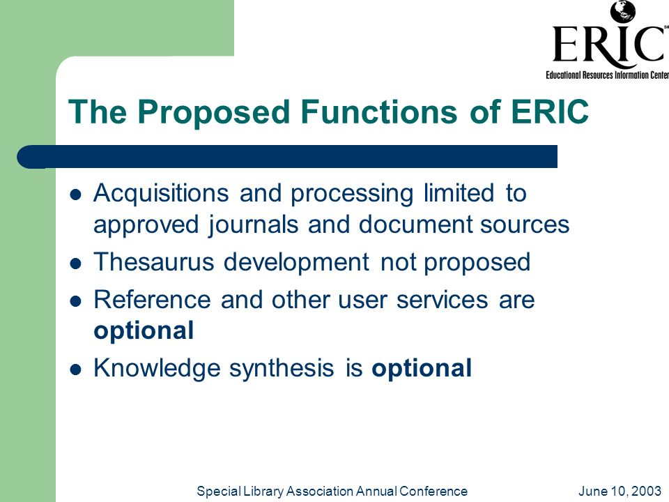 June 10, 2003Special Library Association Annual Conference The Proposed Functions of ERIC Acquisitions and processing limited to approved journals and