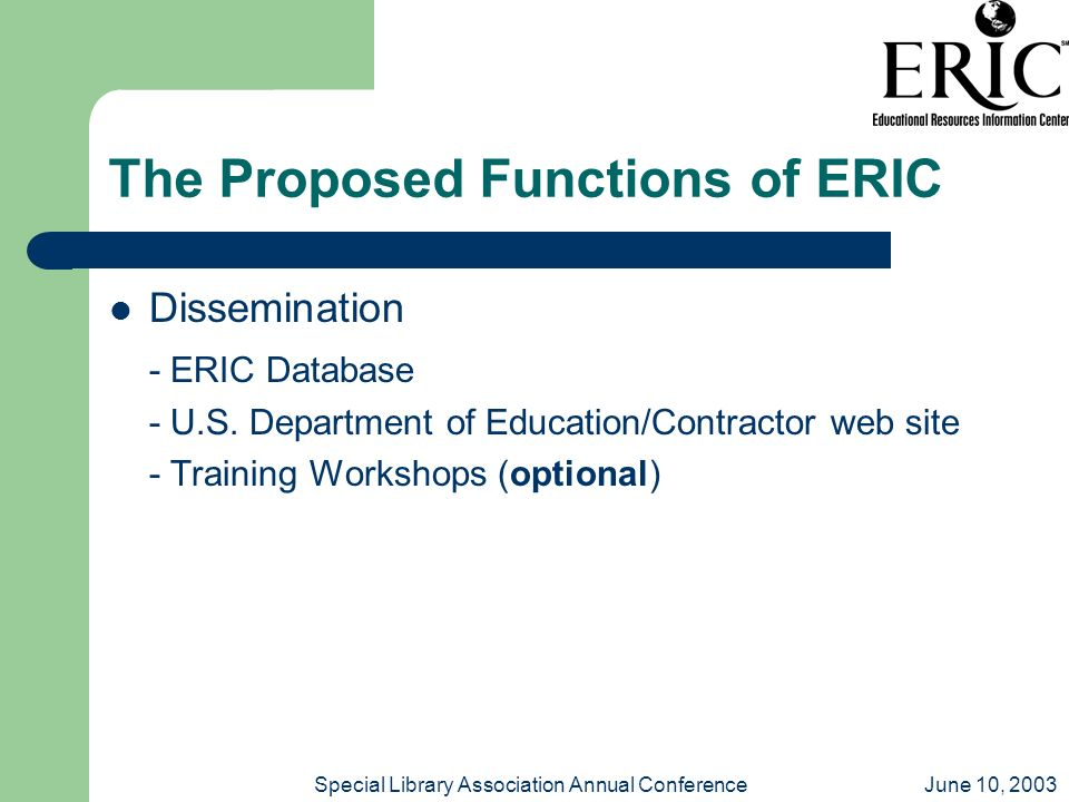June 10, 2003Special Library Association Annual Conference The Proposed Functions of ERIC Dissemination - ERIC Database - U.S. Department of Education