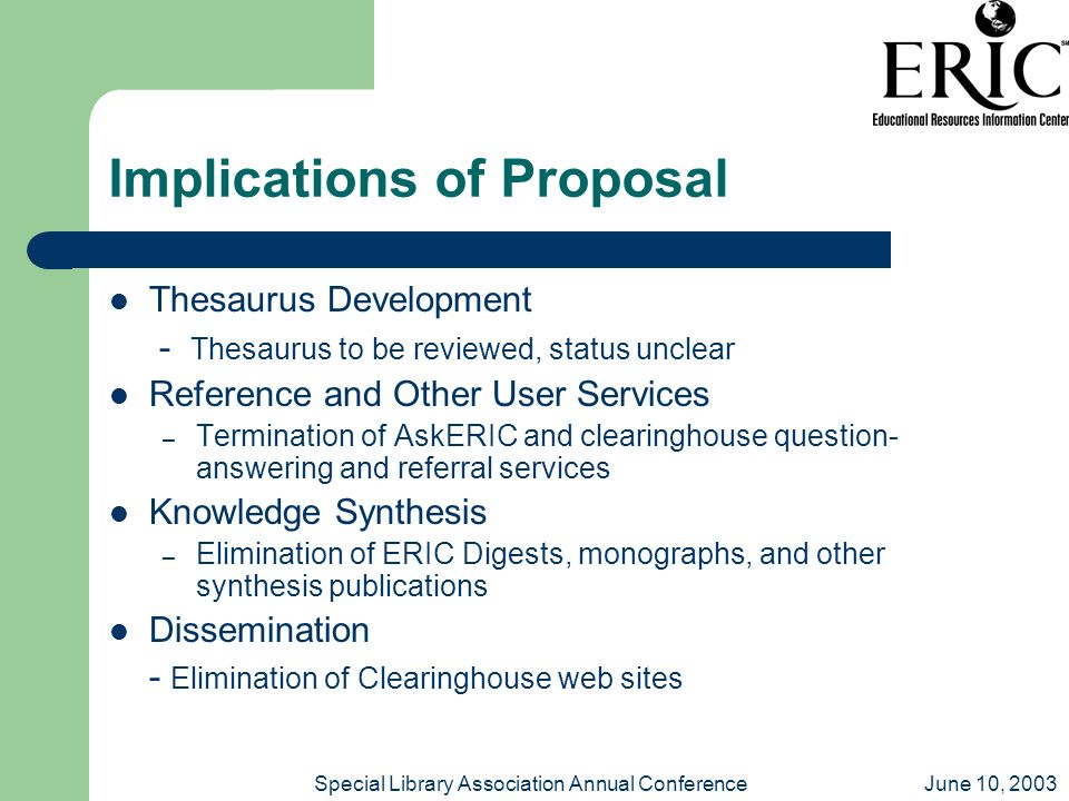 June 10, 2003Special Library Association Annual Conference Implications of Proposal Thesaurus Development - Thesaurus to be reviewed, status unclear Reference and Other User Services – Termination of AskERIC and clearinghouse question- answering and referral services Knowledge Synthesis – Elimination of ERIC Digests, monographs, and other synthesis publications Dissemination - Elimination of Clearinghouse web sites