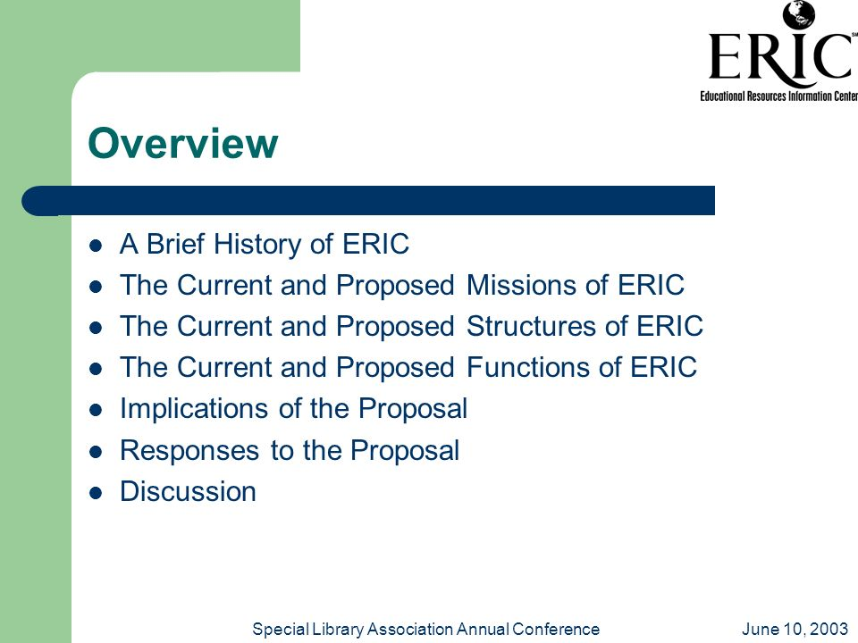 June 10, 2003Special Library Association Annual Conference Overview A Brief History of ERIC The Current and Proposed Missions of ERIC The Current and Proposed Structures of ERIC The Current and Proposed Functions of ERIC Implications of the Proposal Responses to the Proposal Discussion