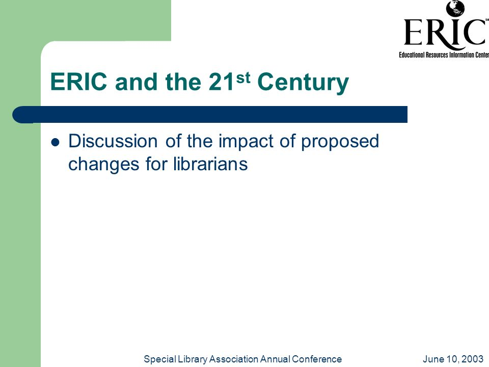June 10, 2003Special Library Association Annual Conference ERIC and the 21 st Century Discussion of the impact of proposed changes for librarians