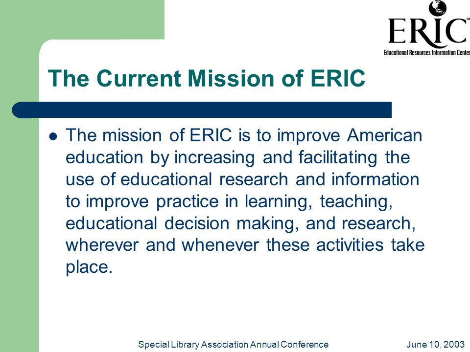 June 10, 2003Special Library Association Annual Conference The Current Mission of ERIC The mission of ERIC is to improve American education by increas