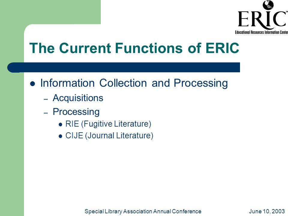 June 10, 2003Special Library Association Annual Conference The Current Functions of ERIC Information Collection and Processing – Acquisitions – Processing RIE (Fugitive Literature) CIJE (Journal Literature)