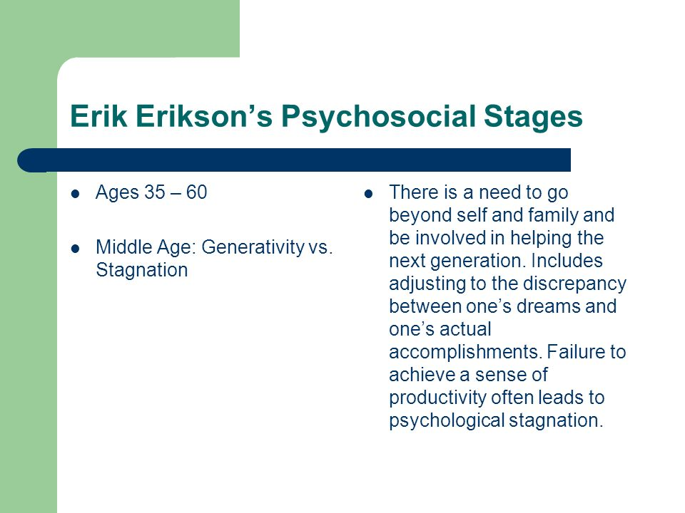 Erik Eriksons Psychosocial Stages Ages 35 – 60 Middle Age: Generativity vs. Stagnation There is a need to go beyond self and family and be involved in
