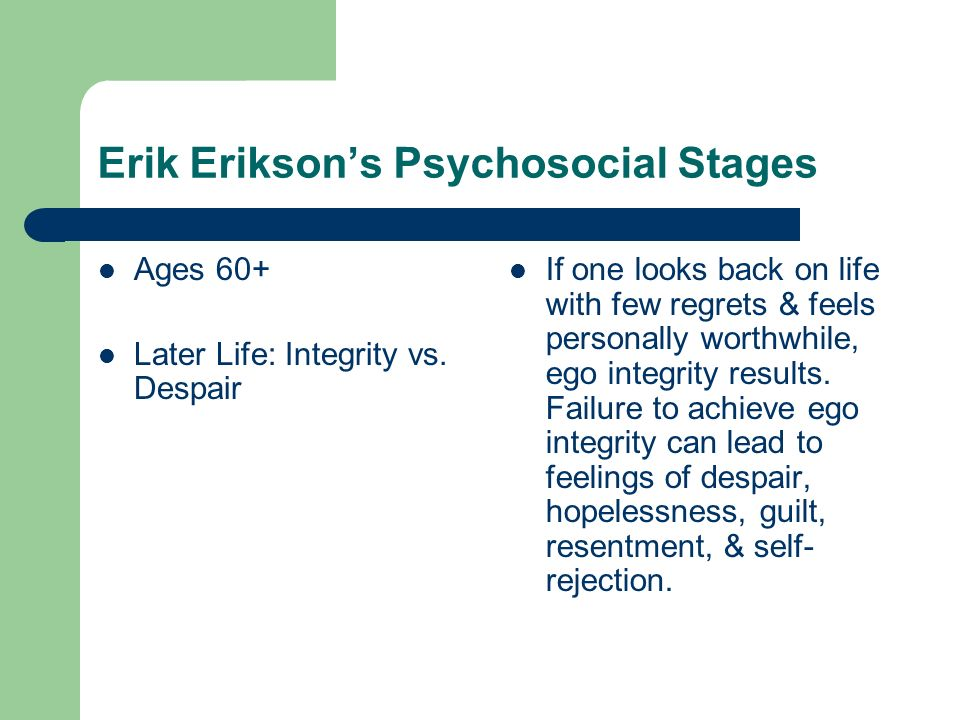 Erik Eriksons Psychosocial Stages Ages 60+ Later Life: Integrity vs. Despair If one looks back on life with few regrets & feels personally worthwhile,