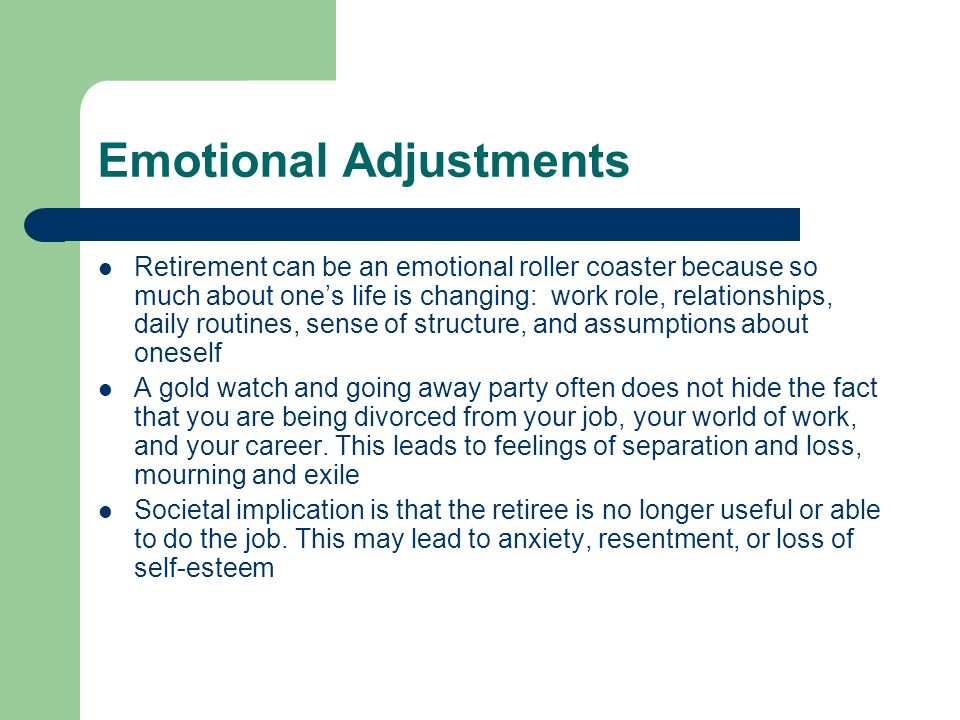 Emotional Adjustments Retirement can be an emotional roller coaster because so much about ones life is changing: work role, relationships, daily routi
