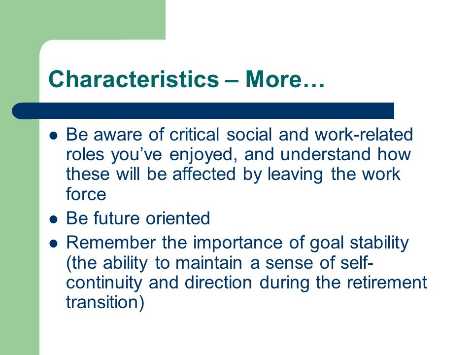 Characteristics – More… Be aware of critical social and work-related roles youve enjoyed, and understand how these will be affected by leaving the work force Be future oriented Remember the importance of goal stability (the ability to maintain a sense of self- continuity and direction during the retirement transition)