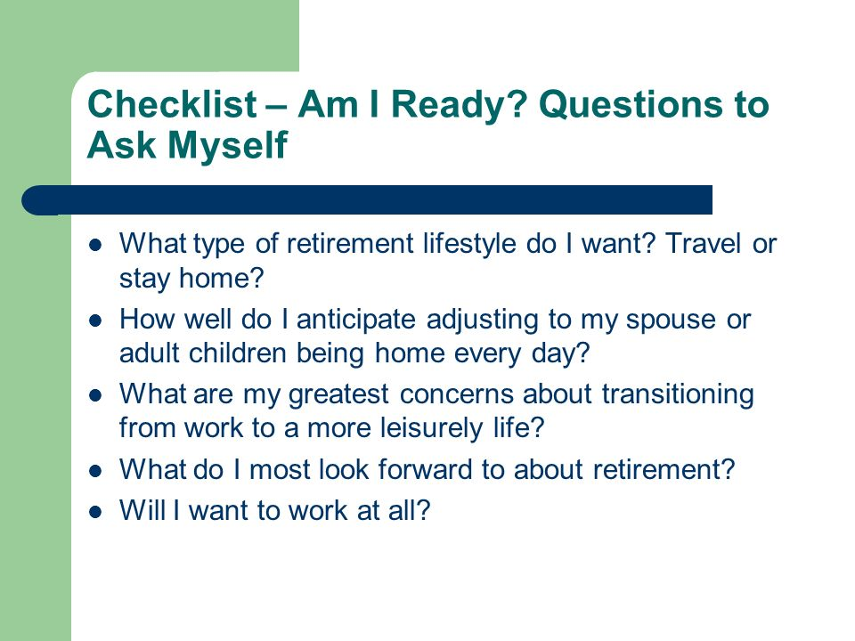 Checklist – Am I Ready? Questions to Ask Myself What type of retirement lifestyle do I want? Travel or stay home? How well do I anticipate adjusting t