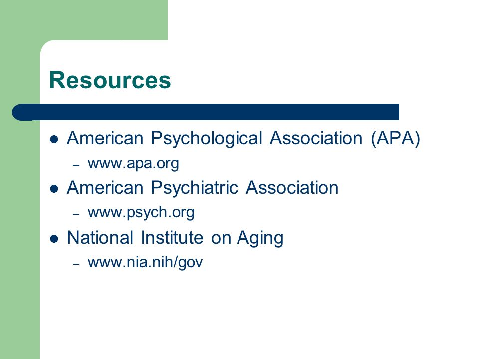 Resources American Psychological Association (APA) – www.apa.org American Psychiatric Association – www.psych.org National Institute on Aging – www.nia.nih/gov