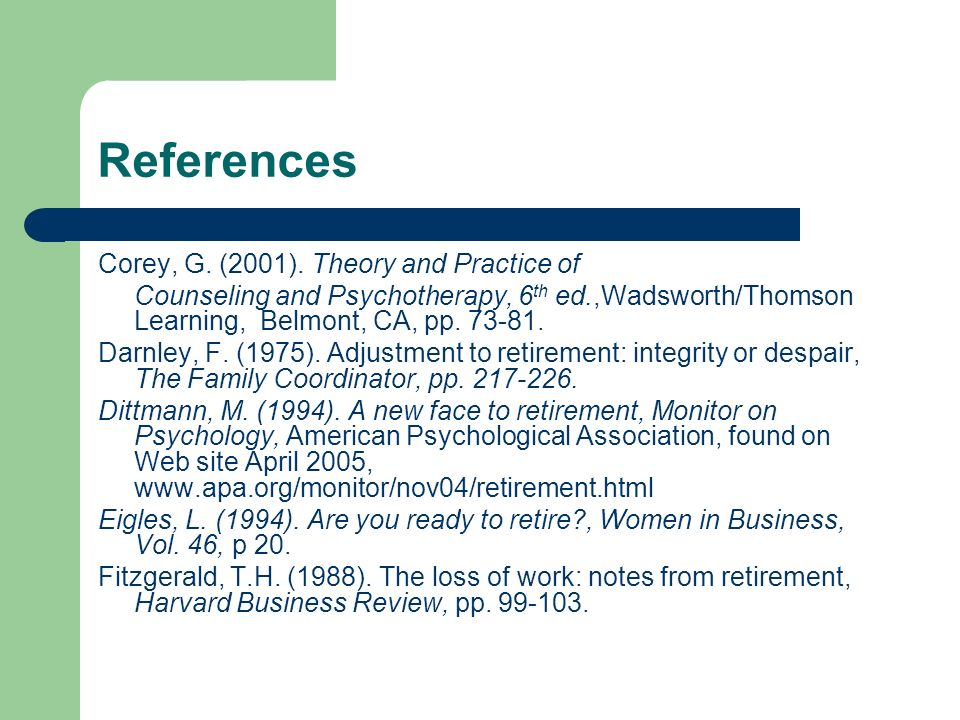 References Corey, G. (2001). Theory and Practice of Counseling and Psychotherapy, 6 th ed.,Wadsworth/Thomson Learning, Belmont, CA, pp. 73-81. Darnley