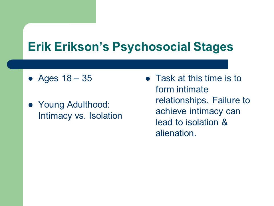 Erik Eriksons Psychosocial Stages Ages 18 – 35 Young Adulthood: Intimacy vs.