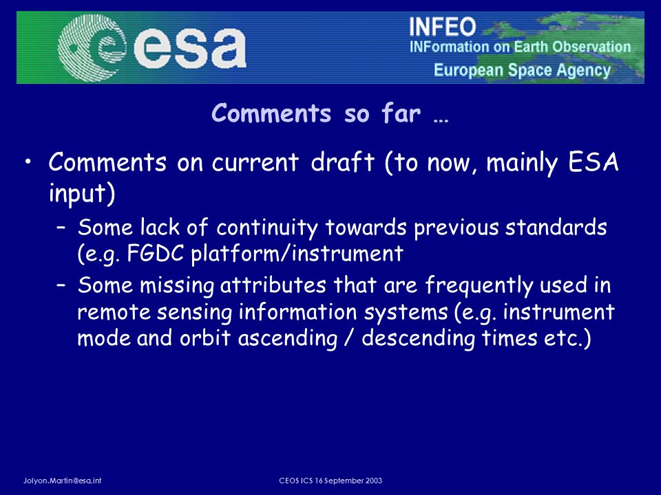 Jolyon.Martin@esa,intCEOS ICS 16 September 2003 Comments so far … Comments on current draft (to now, mainly ESA input) –Some lack of continuity towards previous standards (e.g.