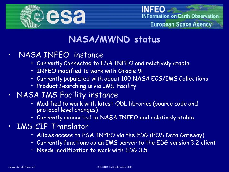 Jolyon.Martin@esa,intCEOS ICS 16 September 2003 NASA/MWND status NASA INFEO instance Currently Connected to ESA INFEO and relatively stable INFEO modified to work with Oracle 9i Currently populated with about 100 NASA ECS/IMS Collections Product Searching is via IMS Facility NASA IMS Facility instance Modified to work with latest ODL libraries (source code and protocol level changes) Currently connected to NASA INFEO and relatively stable IMS-CIP Translator Allows access to ESA INFEO via the EDG (EOS Data Gateway) Currently functions as an IMS server to the EDG version 3.2 client Needs modification to work with EDG 3.5