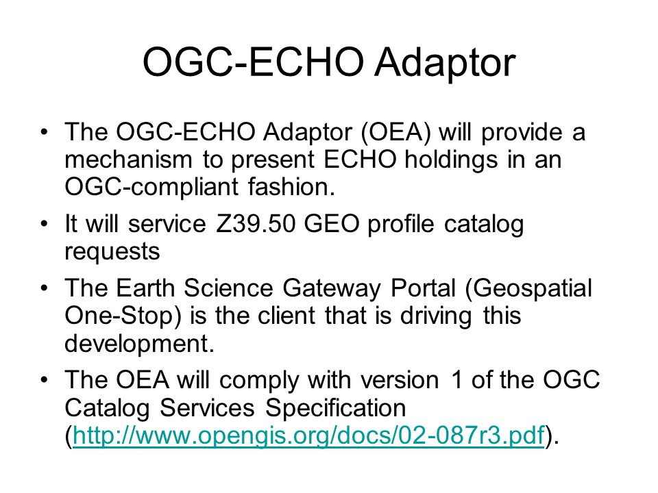 OGC-ECHO Adaptor The OGC-ECHO Adaptor (OEA) will provide a mechanism to present ECHO holdings in an OGC-compliant fashion.