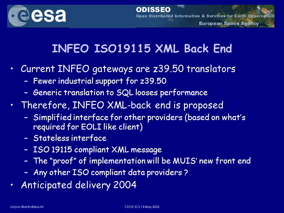 Jolyon.Martin@esa,intCEOS/ICS 14 May 2002 INFEO ISO19115 XML Back End Current INFEO gateways are z39.50 translators –Fewer industrial support for z39.