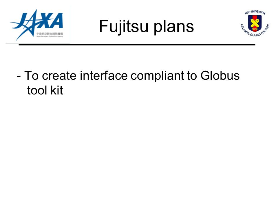 Fujitsu plans - To create interface compliant to Globus tool kit