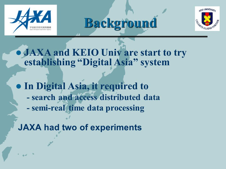 Background JAXA and KEIO Univ are start to try establishing Digital Asia system In Digital Asia, it required to - search and access distributed data - semi-real time data processing JAXA had two of experiments