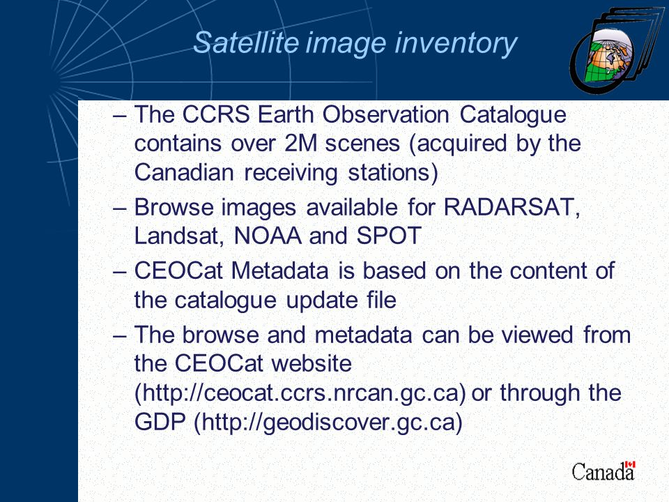 Satellite image inventory –The CCRS Earth Observation Catalogue contains over 2M scenes (acquired by the Canadian receiving stations) –Browse images available for RADARSAT, Landsat, NOAA and SPOT –CEOCat Metadata is based on the content of the catalogue update file –The browse and metadata can be viewed from the CEOCat website (http://ceocat.ccrs.nrcan.gc.ca) or through the GDP (http://geodiscover.gc.ca)