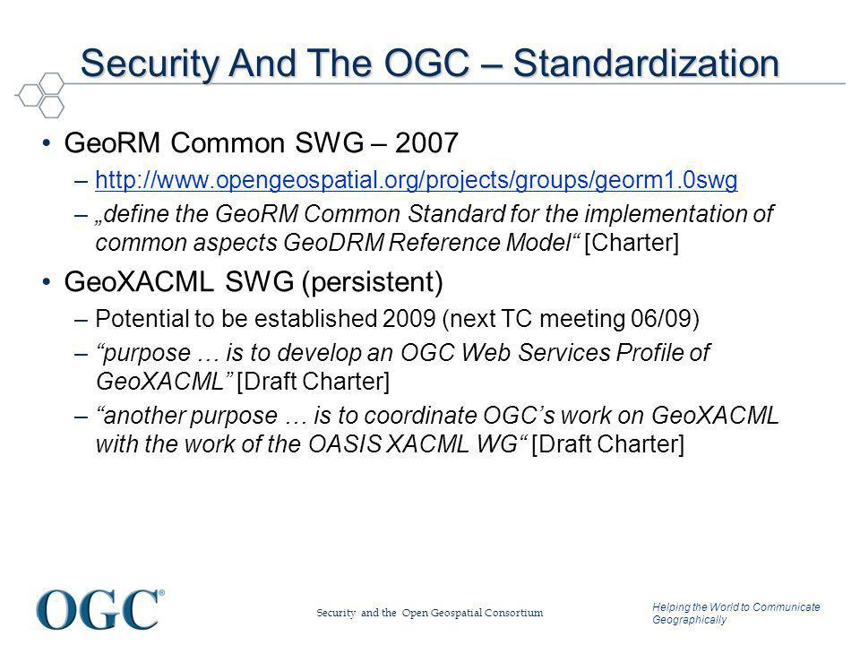 Helping the World to Communicate Geographically Security And The OGC – Standardization GeoRM Common SWG – 2007 –http://www.opengeospatial.org/projects/groups/georm1.0swghttp://www.opengeospatial.org/projects/groups/georm1.0swg –define the GeoRM Common Standard for the implementation of common aspects GeoDRM Reference Model [Charter] GeoXACML SWG (persistent) –Potential to be established 2009 (next TC meeting 06/09) –purpose … is to develop an OGC Web Services Profile of GeoXACML [Draft Charter] –another purpose … is to coordinate OGCs work on GeoXACML with the work of the OASIS XACML WG [Draft Charter] Security and the Open Geospatial Consortium