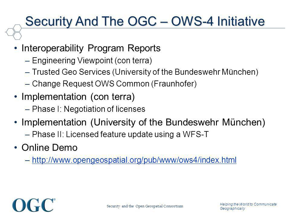 Helping the World to Communicate Geographically Security And The OGC – OWS-4 Initiative Interoperability Program Reports –Engineering Viewpoint (con terra) –Trusted Geo Services (University of the Bundeswehr München) –Change Request OWS Common (Fraunhofer) Implementation (con terra) –Phase I: Negotiation of licenses Implementation (University of the Bundeswehr München) –Phase II: Licensed feature update using a WFS-T Online Demo –http://www.opengeospatial.org/pub/www/ows4/index.htmlhttp://www.opengeospatial.org/pub/www/ows4/index.html Security and the Open Geospatial Consortium
