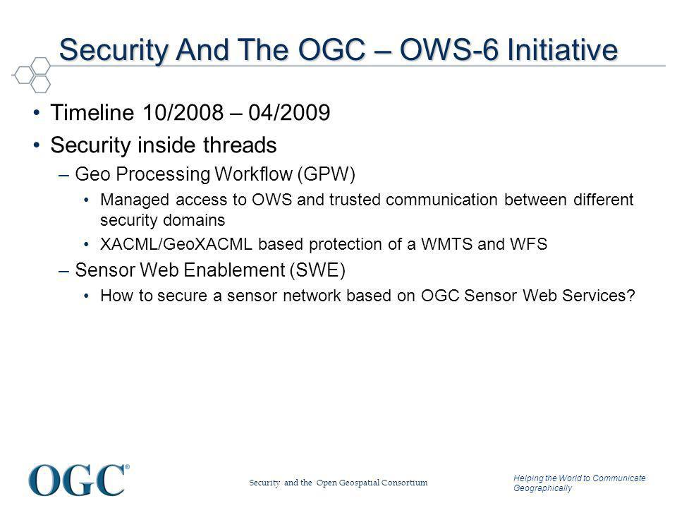 Helping the World to Communicate Geographically Security And The OGC – OWS-6 Initiative Timeline 10/2008 – 04/2009 Security inside threads –Geo Processing Workflow (GPW) Managed access to OWS and trusted communication between different security domains XACML/GeoXACML based protection of a WMTS and WFS –Sensor Web Enablement (SWE) How to secure a sensor network based on OGC Sensor Web Services.