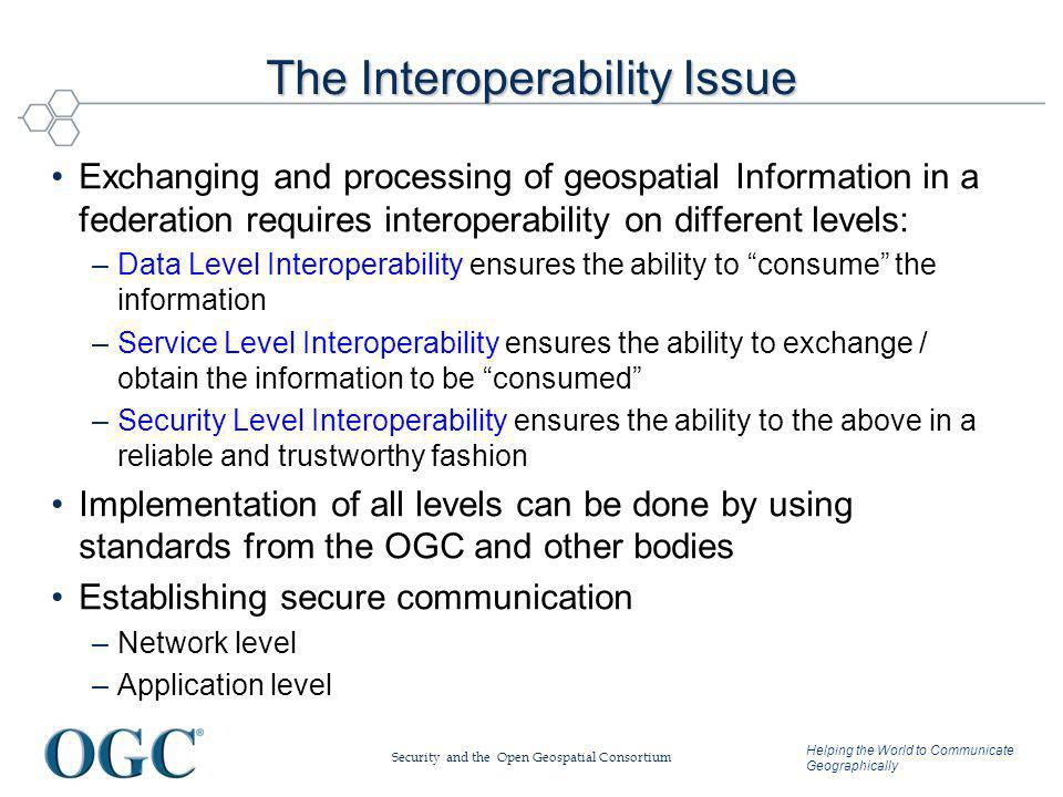 Helping the World to Communicate Geographically The Interoperability Issue Exchanging and processing of geospatial Information in a federation requires interoperability on different levels: –Data Level Interoperability ensures the ability to consume the information –Service Level Interoperability ensures the ability to exchange / obtain the information to be consumed –Security Level Interoperability ensures the ability to the above in a reliable and trustworthy fashion Implementation of all levels can be done by using standards from the OGC and other bodies Establishing secure communication –Network level –Application level Security and the Open Geospatial Consortium