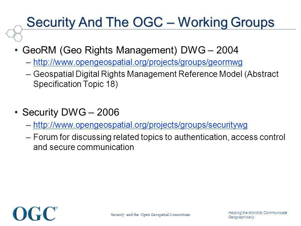 Helping the World to Communicate Geographically Security And The OGC – Working Groups GeoRM (Geo Rights Management) DWG – 2004 –http://www.opengeospatial.org/projects/groups/geormwghttp://www.opengeospatial.org/projects/groups/geormwg –Geospatial Digital Rights Management Reference Model (Abstract Specification Topic 18) Security DWG – 2006 –http://www.opengeospatial.org/projects/groups/securitywghttp://www.opengeospatial.org/projects/groups/securitywg –Forum for discussing related topics to authentication, access control and secure communication Security and the Open Geospatial Consortium