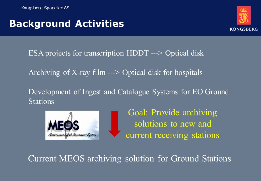 Kongsberg Spacetec AS Background Activities ESA projects for transcription HDDT ---> Optical disk Archiving of X-ray film ---> Optical disk for hospitals Development of Ingest and Catalogue Systems for EO Ground Stations Current MEOS archiving solution for Ground Stations Goal: Provide archiving solutions to new and current receiving stations