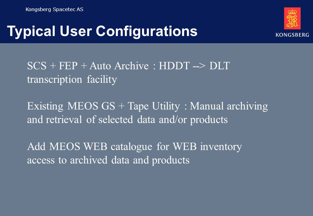 Kongsberg Spacetec AS Typical User Configurations SCS + FEP + Auto Archive : HDDT --> DLT transcription facility Existing MEOS GS + Tape Utility : Man