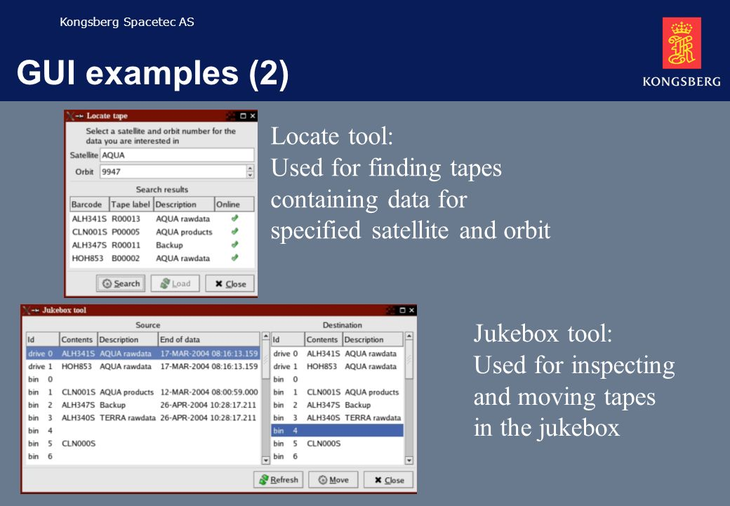 Kongsberg Spacetec AS GUI examples (2) Locate tool: Used for finding tapes containing data for specified satellite and orbit Jukebox tool: Used for inspecting and moving tapes in the jukebox