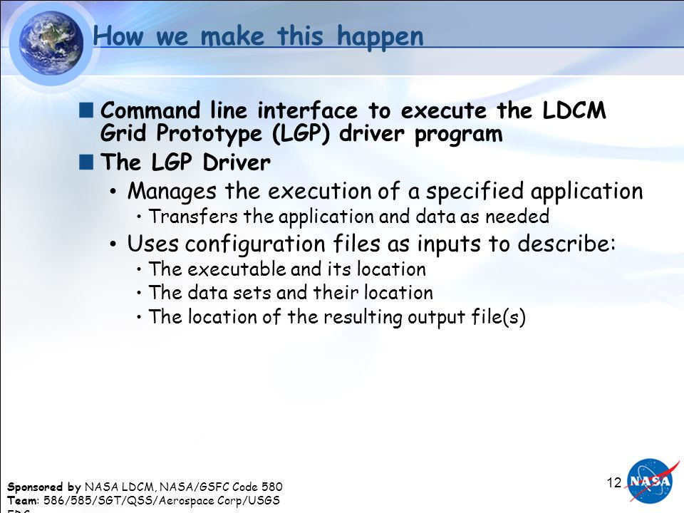 Sponsored by NASA LDCM, NASA/GSFC Code 580 Team: 586/585/SGT/QSS/Aerospace Corp/USGS EDC 12 How we make this happen Command line interface to execute the LDCM Grid Prototype (LGP) driver program The LGP Driver Manages the execution of a specified application Transfers the application and data as needed Uses configuration files as inputs to describe: The executable and its location The data sets and their location The location of the resulting output file(s)