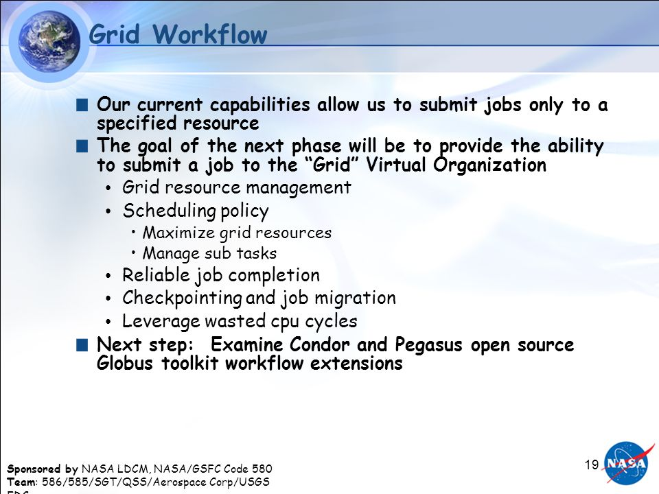 Sponsored by NASA LDCM, NASA/GSFC Code 580 Team: 586/585/SGT/QSS/Aerospace Corp/USGS EDC 19 Grid Workflow Our current capabilities allow us to submit jobs only to a specified resource The goal of the next phase will be to provide the ability to submit a job to the Grid Virtual Organization Grid resource management Scheduling policy Maximize grid resources Manage sub tasks Reliable job completion Checkpointing and job migration Leverage wasted cpu cycles Next step: Examine Condor and Pegasus open source Globus toolkit workflow extensions