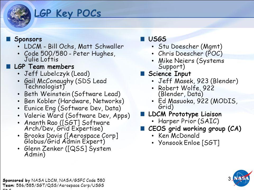 Sponsored by NASA LDCM, NASA/GSFC Code 580 Team: 586/585/SGT/QSS/Aerospace Corp/USGS EDC 3 LGP Key POCs Sponsors LDCM - Bill Ochs, Matt Schwaller Code 500/580 - Peter Hughes, Julie Loftis LGP Team members Jeff Lubelczyk (Lead) Gail McConaughy (SDS Lead Technologist) Beth Weinstein (Software Lead) Ben Kobler (Hardware, Networks) Eunice Eng (Software Dev, Data) Valerie Ward (Software Dev, Apps) Ananth Rao ([SGT] Software Arch/Dev, Grid Expertise) Brooks Davis ([Aerospace Corp] Globus/Grid Admin Expert) Glenn Zenker ([QSS] System Admin) USGS Stu Doescher (Mgmt) Chris Doescher (POC) Mike Neiers (Systems Support) Science Input Jeff Masek, 923 (Blender) Robert Wolfe, 922 (Blender, Data) Ed Masuoka, 922 (MODIS, Grid) LDCM Prototype Liaison Harper Prior (SAIC) CEOS grid working group (CA) Ken McDonald Yonsook Enloe [SGT]