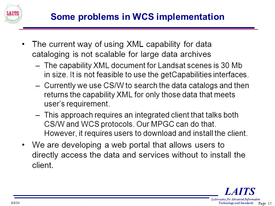 Page 15 LAITS Laboratory for Advanced Information Technology and Standards 9/6/04 Some problems in WCS implementation The current way of using XML capability for data cataloging is not scalable for large data archives –The capability XML document for Landsat scenes is 30 Mb in size.