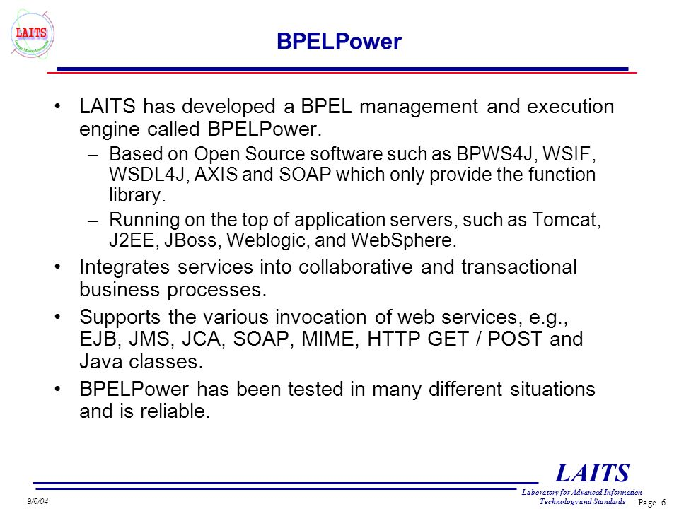 Page 6 LAITS Laboratory for Advanced Information Technology and Standards 9/6/04 BPELPower LAITS has developed a BPEL management and execution engine called BPELPower.