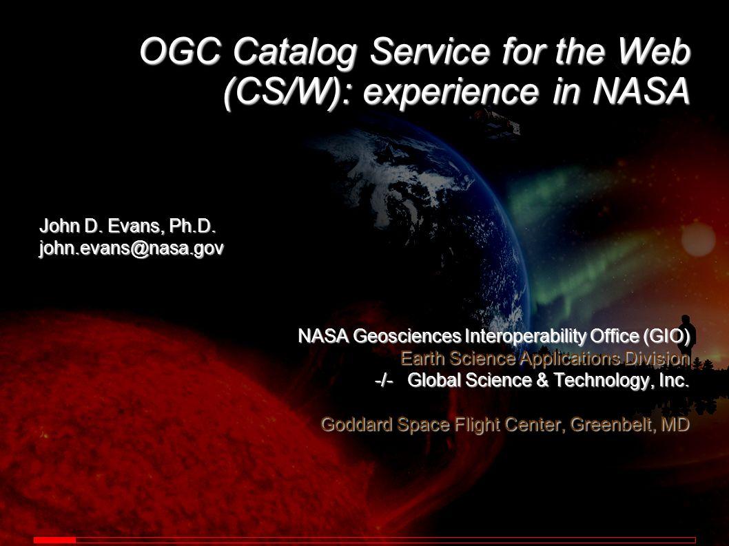 OGC Catalog Service for the Web (CS/W): experience in NASA John D. Evans, Ph.D. john.evans@nasa.gov NASA Geosciences Interoperability Office (GIO) Ear