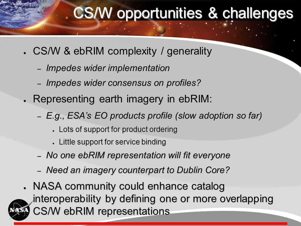CS/W opportunities & challenges CS/W & ebRIM complexity / generality CS/W & ebRIM complexity / generality – Impedes wider implementation – Impedes wider consensus on profiles.