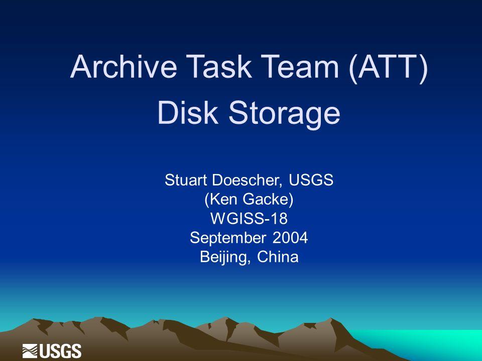 Archive Task Team (ATT) Disk Storage Stuart Doescher, USGS (Ken Gacke) WGISS-18 September 2004 Beijing, China
