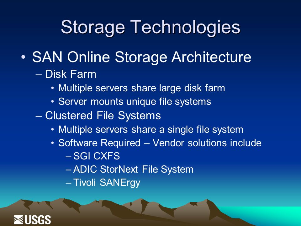 Storage Technologies SAN Online Storage Architecture –Disk Farm Multiple servers share large disk farm Server mounts unique file systems –Clustered File Systems Multiple servers share a single file system Software Required – Vendor solutions include –SGI CXFS –ADIC StorNext File System –Tivoli SANErgy