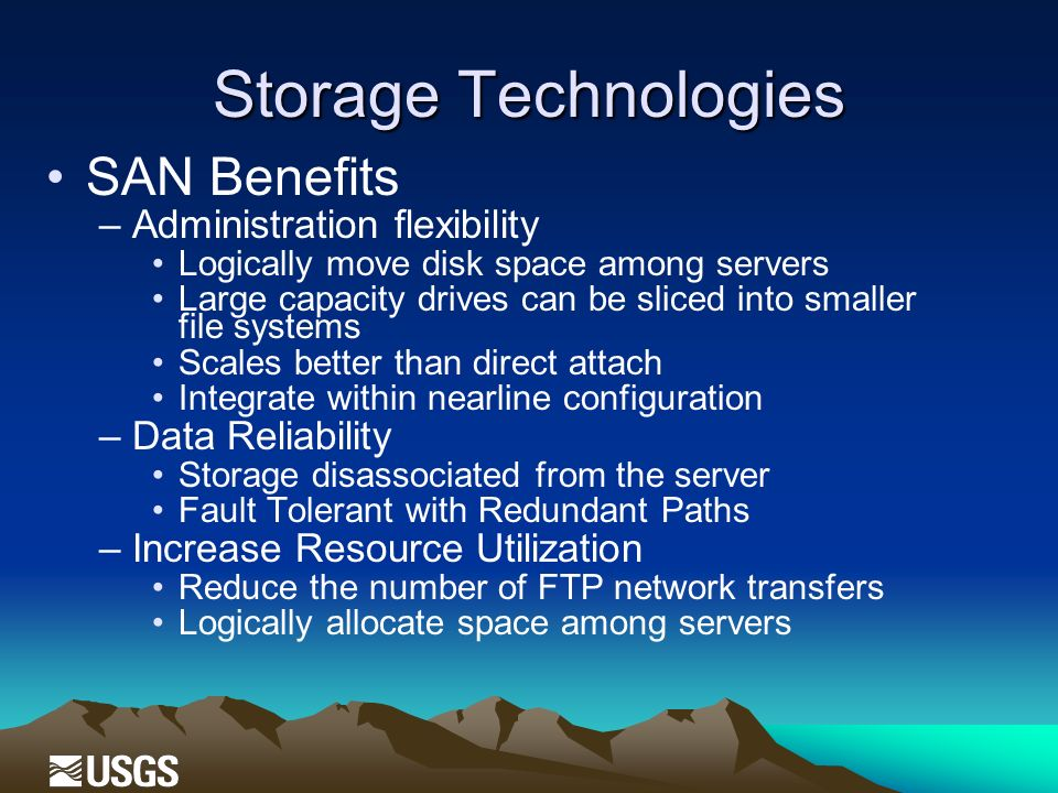 Storage Technologies SAN Benefits –Administration flexibility Logically move disk space among servers Large capacity drives can be sliced into smaller file systems Scales better than direct attach Integrate within nearline configuration –Data Reliability Storage disassociated from the server Fault Tolerant with Redundant Paths –Increase Resource Utilization Reduce the number of FTP network transfers Logically allocate space among servers
