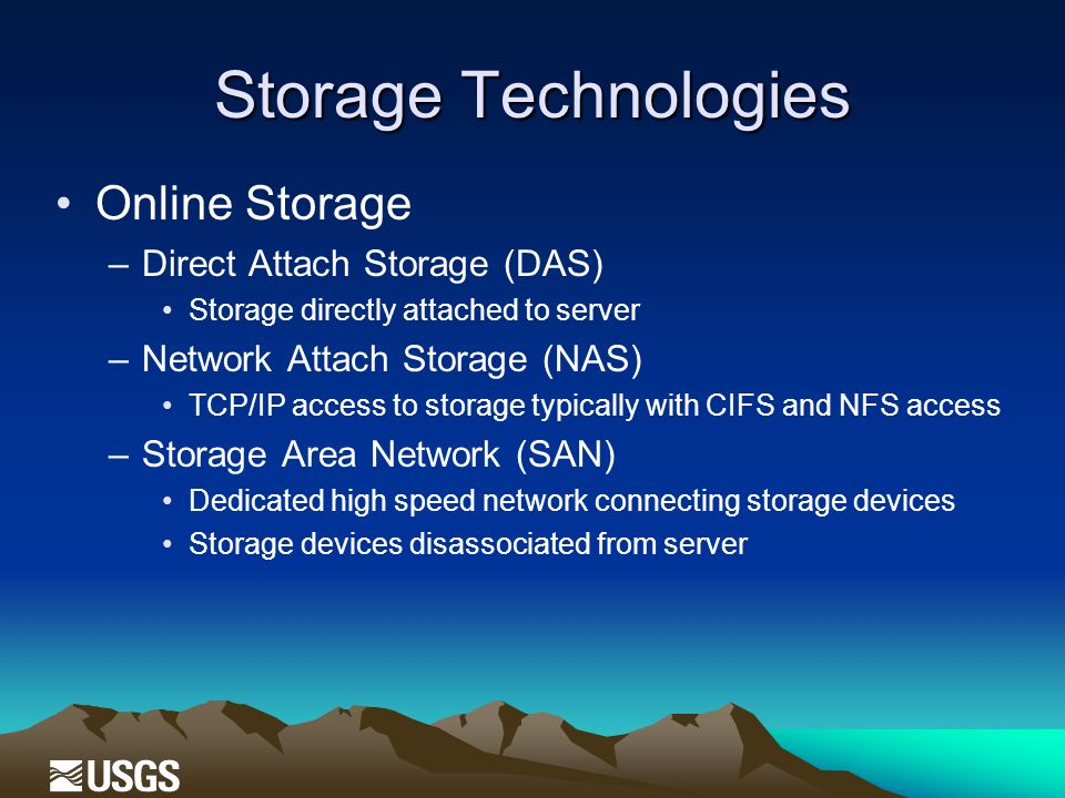 Storage Technologies Online Storage –Direct Attach Storage (DAS) Storage directly attached to server –Network Attach Storage (NAS) TCP/IP access to storage typically with CIFS and NFS access –Storage Area Network (SAN) Dedicated high speed network connecting storage devices Storage devices disassociated from server