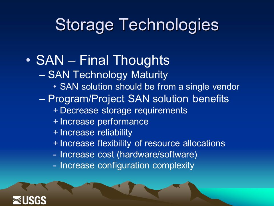 Storage Technologies SAN – Final Thoughts –SAN Technology Maturity SAN solution should be from a single vendor –Program/Project SAN solution benefits +Decrease storage requirements +Increase performance +Increase reliability +Increase flexibility of resource allocations -Increase cost (hardware/software) -Increase configuration complexity