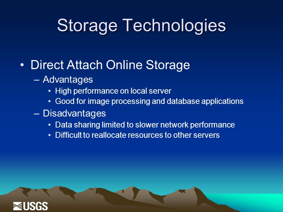 Storage Technologies Direct Attach Online Storage –Advantages High performance on local server Good for image processing and database applications –Disadvantages Data sharing limited to slower network performance Difficult to reallocate resources to other servers