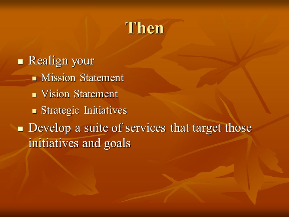 Then Realign your Realign your Mission Statement Mission Statement Vision Statement Vision Statement Strategic Initiatives Strategic Initiatives Devel