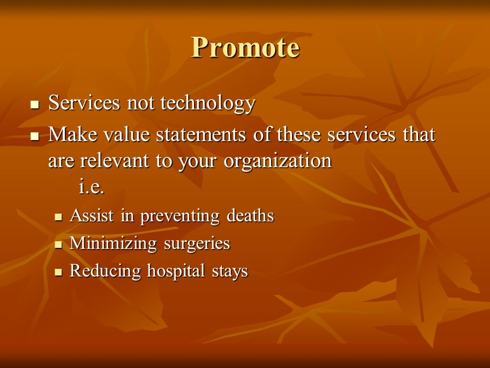 Promote Services not technology Services not technology Make value statements of these services that are relevant to your organization i.e. Make value