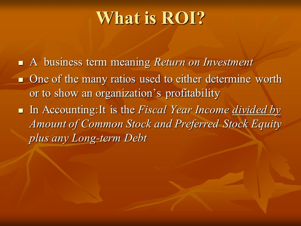 What is ROI? What is ROI? A business term meaning Return on Investment A business term meaning Return on Investment One of the many ratios used to eit