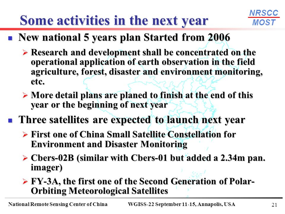 NRSCC MOST National Remote Sensing Center of ChinaWGISS-22 September 11-15, Annapolis, USA 21 New national 5 years plan Started from 2006 New national 5 years plan Started from 2006 Research and development shall be concentrated on the operational application of earth observation in the field agriculture, forest, disaster and environment monitoring, etc.